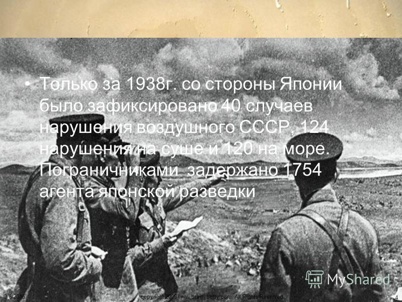 Только за 1938 г. со стороны Японии было зафиксировано 40 случаев нарушения воздушного СССР, 124 нарушения на суше и 120 на море. Пограничниками задержано 1754 агента японской разведки 3/6/2015copyright 2006 www.brainybetty.com; All Rights Reserved.