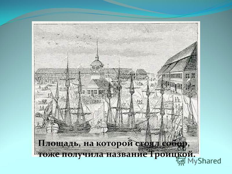 Площадь, на которой стоял собор, тоже получила название Троицкой.