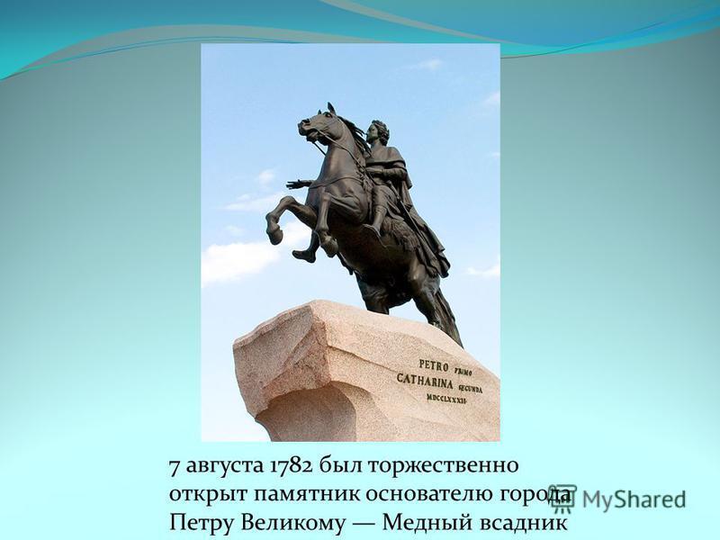 7 августа 1782 был торжественно открыт памятник основателю города Петру Великому Медный всадник