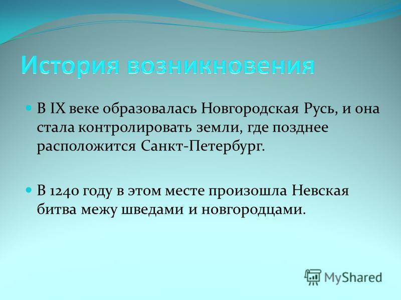 В IX веке образовалась Новгородская Русь, и она стала контролировать земли, где позднее расположится Санкт-Петербург. В 1240 году в этом месте произошла Невская битва межу шведами и новгородцами.