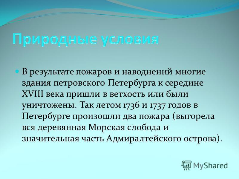 В результате пожаров и наводнений многие здания петровского Петербурга к середине XVIII века пришли в ветхость или были уничтожены. Так летом 1736 и 1737 годов в Петербурге произошли два пожара (выгорела вся деревянная Морская слобода и значительная