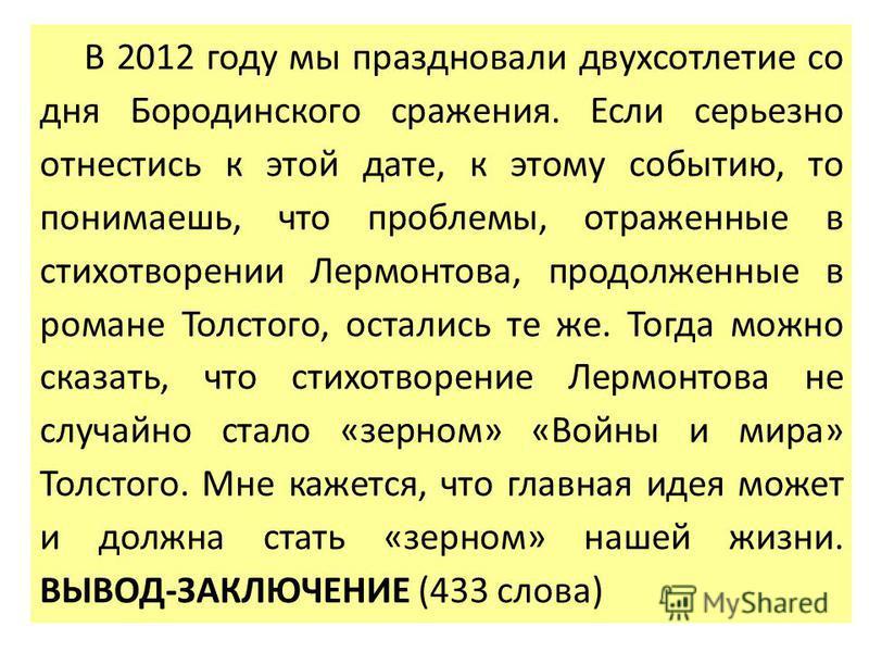 В 2012 году мы праздновали двухсотлетие со дня Бородинского сражения. Если серьезно отнестись к этой дате, к этому событию, то понимаешь, что проблемы, отраженные в стихотворении Лермонтова, продолженные в романе Толстого, остались те же. Тогда можно