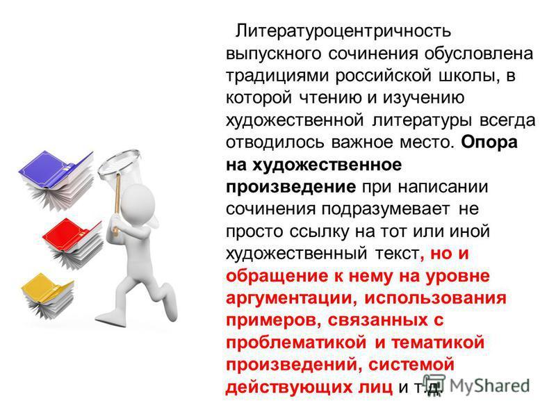 Литературоцентричность выпускного сочинения обусловлена традициями российской школы, в которой чтению и изучению художественной литературы всегда отводилось важное место. Опора на художественное произведение при написании сочинения подразумевает не п