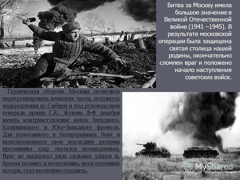Битва за Москву имела большое значение в Великой Отечественной войне (1941 –1945). В результате московской операции была защищена святая столица нашей родины, окончательно сломлен враг и положено начало наступления советских войск. Героическая оборон