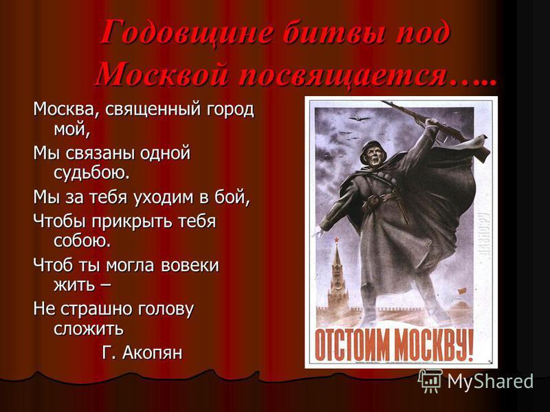 Годовщине битвы под Москвой посвящается….. Москва, священный город мой, Мы связаны одной судьбою. Мы за тебя уходим в бой, Чтобы прикрыть тебя собою. Чтоб ты могла вовеки жить – Не страшно голову сложить Г. Акопян Г. Акопян