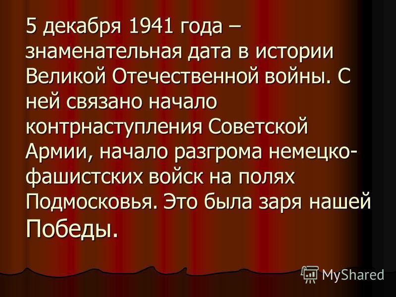 5 декабря 1941 года – знаменательная дата в истории Великой Отечественной войны. С ней связано начало контрнаступления Советской Армии, начало разгрома немецко- фашистских войск на полях Подмосковья. Это была заря нашей Победы.