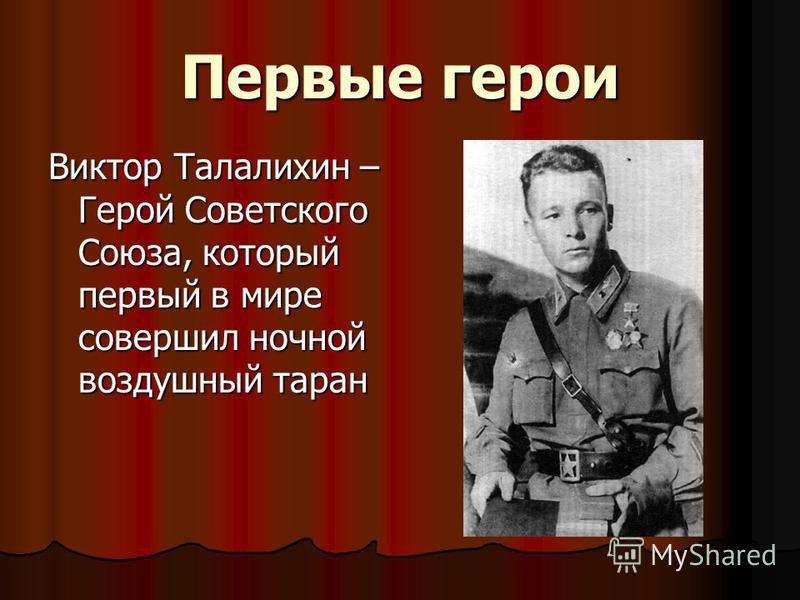 Первые герои Виктор Талалихин – Герой Советского Союза, который первый в мире совершил ночной воздушный таран