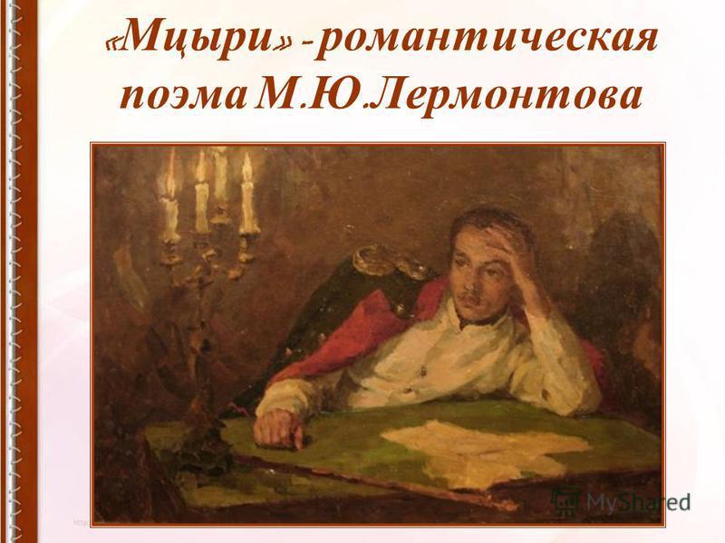 « Мцыри » - романтическая поэма М. Ю. Лермонтова
