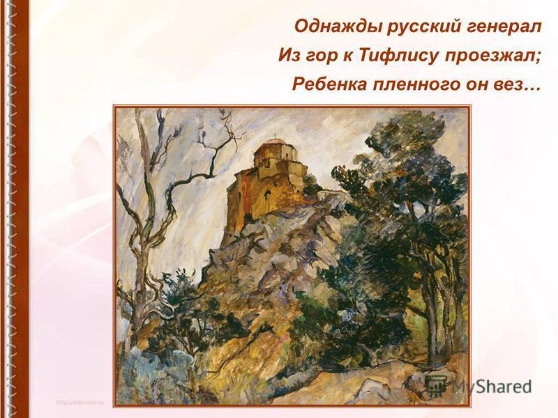 Однажды русский генерал Из гор к Тифлису проезжал; Ребенка пленного он вез…