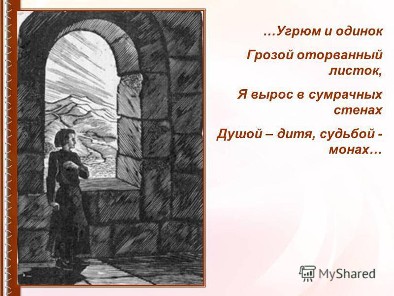 …Угрюм и одинок Грозой оторванный листок, Я вырос в сумрачных стенах Душой – дитя, судьбой - монах…