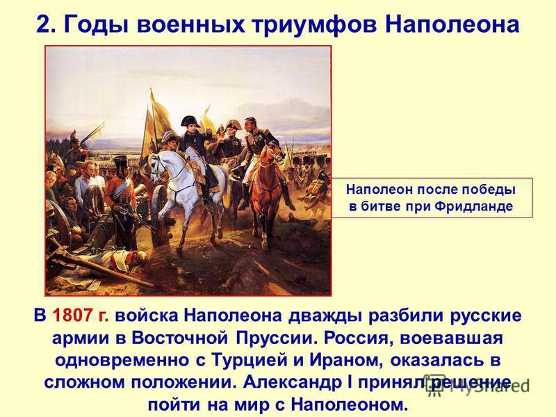 2. Годы военных триумфов Наполеона В 1807 г. войска Наполеона дважды разбили русские армии в Восточной Пруссии. Россия, воевавшая одновременно с Турцией и Ираном, оказалась в сложном положении. Александр I принял решение пойти на мир с Наполеоном. На