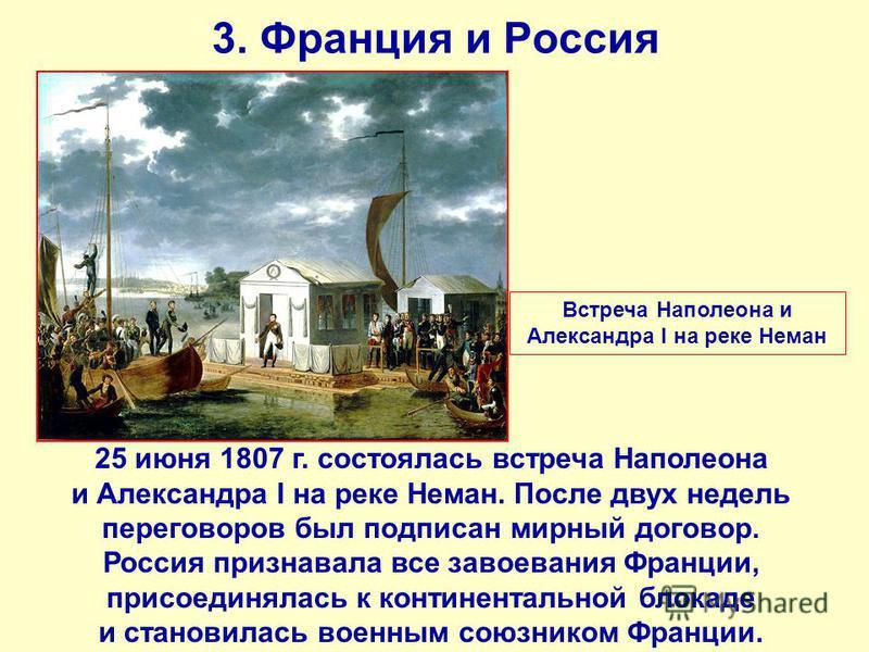 3. Франция и Россия 25 июня 1807 г. состоялась встреча Наполеона и Александра I на реке Неман. После двух недель переговоров был подписан мирный договор. Россия признавала все завоевания Франции, присоединялась к континентальной блокаде и становилась