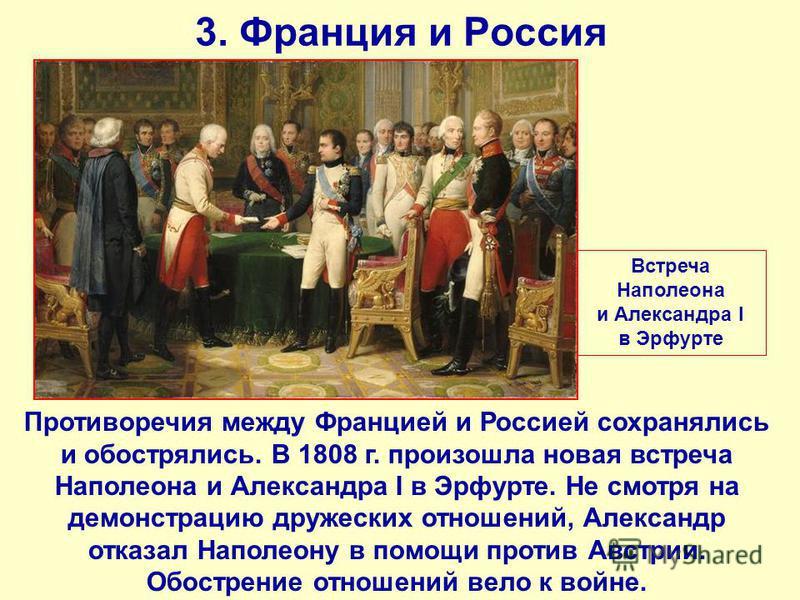 3. Франция и Россия Противоречия между Францией и Россией сохранялись и обострялись. В 1808 г. произошла новая встреча Наполеона и Александра I в Эрфурте. Не смотря на демонстрацию дружеских отношений, Александр отказал Наполеону в помощи против Авст