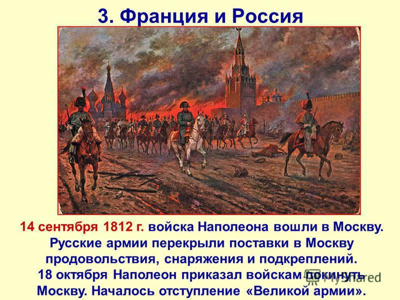3. Франция и Россия 14 сентября 1812 г. войска Наполеона вошли в Москву. Русские армии перекрыли поставки в Москву продовольствия, снаряжения и подкреплений. 18 октября Наполеон приказал войскам покинуть Москву. Началось отступление «Великой армии».