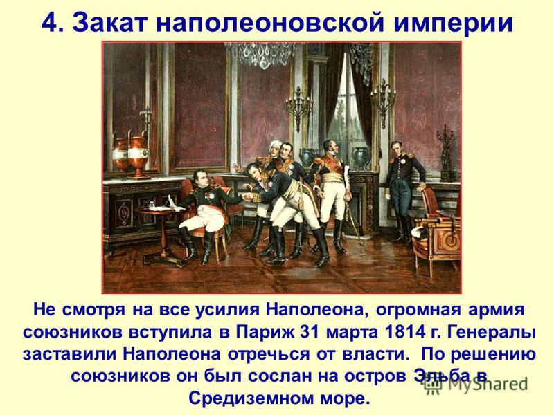 4. Закат наполеоновской империи Не смотря на все усилия Наполеона, огромная армия союзников вступила в Париж 31 марта 1814 г. Генералы заставили Наполеона отречься от власти. По решению союзников он был сослан на остров Эльба в Средиземном море.