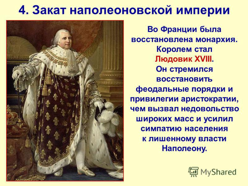 4. Закат наполеоновской империи Во Франции была восстановлена монархия. Королем стал Людовик XVIII. Он стремился восстановить феодальные порядки и привилегии аристократии, чем вызвал недовольство широких масс и усилил симпатию населения к лишенному в