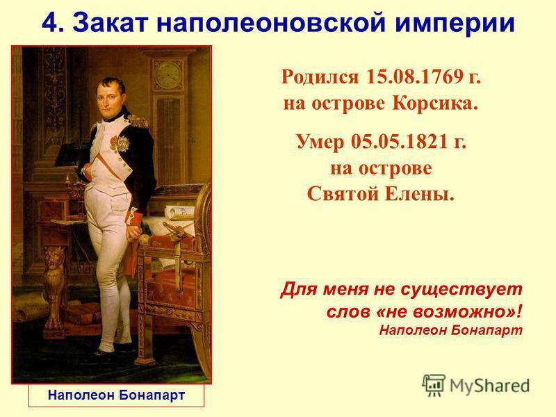 4. Закат наполеоновской империи Наполеон Бонапарт Родился 15.08.1769 г. на острове Корсика. Умер 05.05.1821 г. на острове Святой Елены. Для меня не существует слов «не возможно»! Наполеон Бонапарт