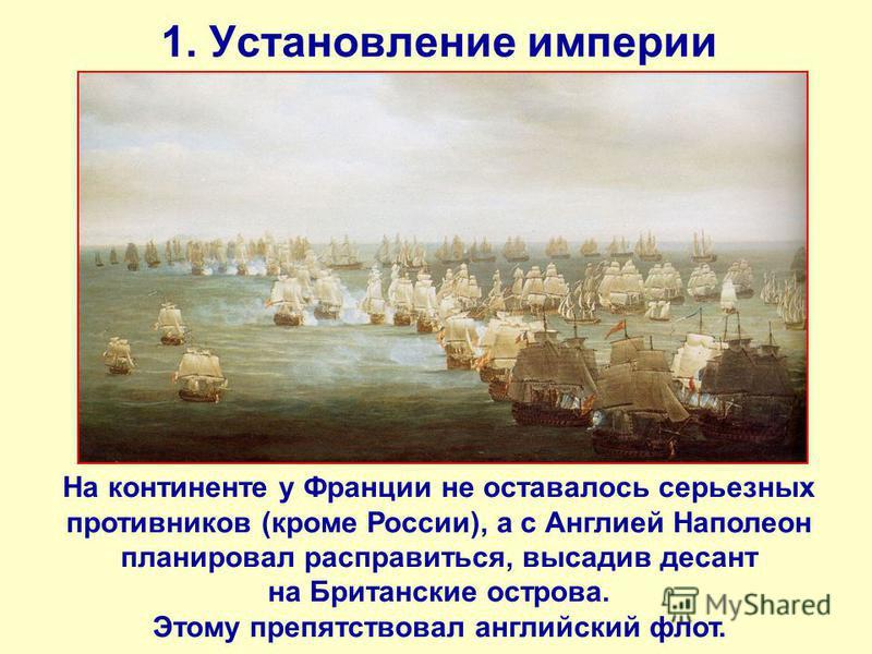 1. Установление империи На континенте у Франции не оставалось серьезных противников (кроме России), а с Англией Наполеон планировал расправиться, высадив десант на Британские острова. Этому препятствовал английский флот.
