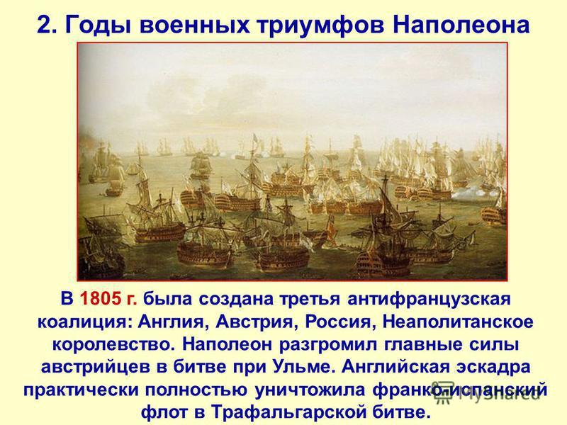 2. Годы военных триумфов Наполеона В 1805 г. была создана третья антифранцузская коалиция: Англия, Австрия, Россия, Неаполитанское королевство. Наполеон разгромил главные силы австрийцев в битве при Ульме. Английская эскадра практически полностью уни