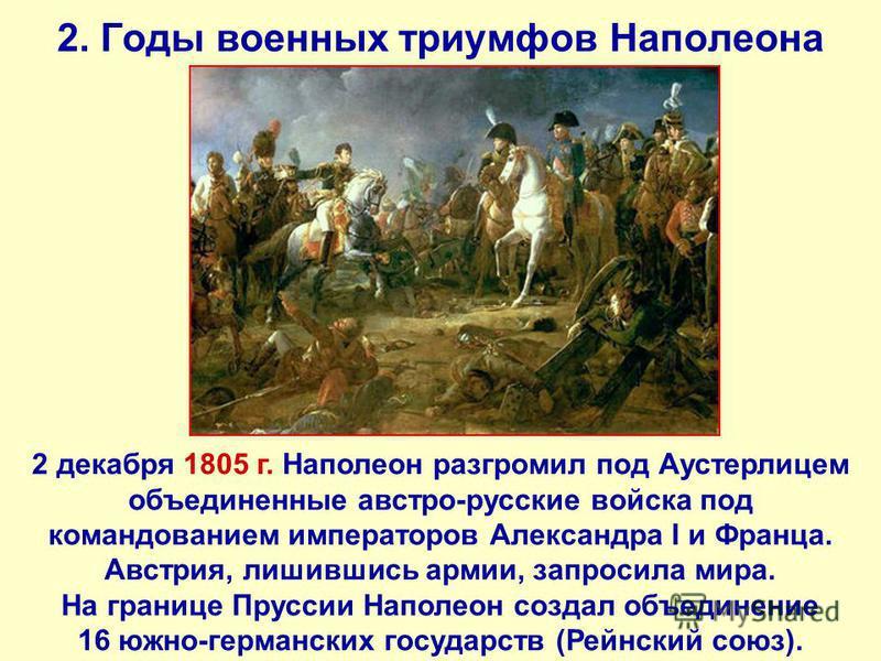 2. Годы военных триумфов Наполеона 2 декабря 1805 г. Наполеон разгромил под Аустерлицем объединенные австро-русские войска под командованием императоров Александра I и Франца. Австрия, лишившись армии, запросила мира. На границе Пруссии Наполеон созд