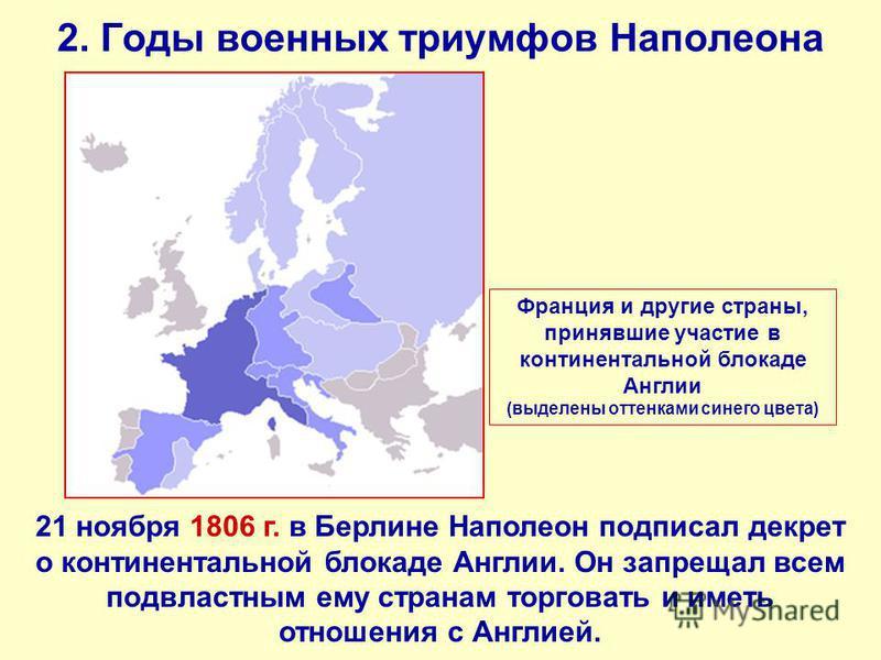 2. Годы военных триумфов Наполеона 21 ноября 1806 г. в Берлине Наполеон подписал декрет о континентальной блокаде Англии. Он запрещал всем подвластным ему странам торговать и иметь отношения с Англией. Франция и другие страны, принявшие участие в кон