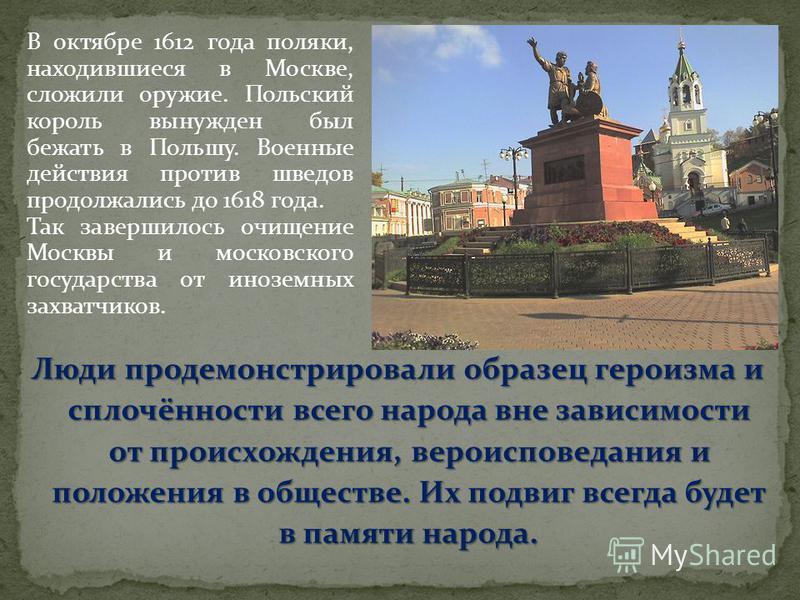 В октябре 1612 года поляки, находившиеся в Москве, сложили оружие. Польский король вынужден был бежать в Польшу. Военные действия против шведов продолжались до 1618 года. Так завершилось очищение Москвы и московского государства от иноземных захватчи