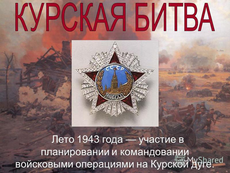 Лето 1943 года участие в планировании и командовании войсковыми операциями на Курской дуге.