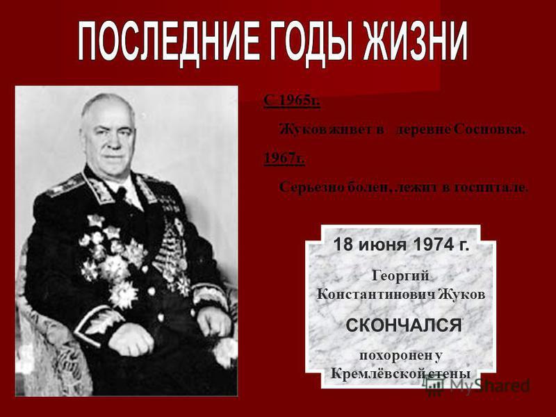 С 1965 г. Жуков живет в деревне Сосновка. 1967 г. Серьезно болен, лежит в госпитале. 18 июня 1974 г. Георгий Константинович Жуков СКОНЧАЛСЯ похоронен у Кремлёвской стены