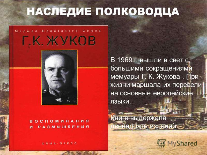 В 1969 г. вышли в свет с большими сокращениями мемуары Г. К. Жукова. При жизни маршала их перевели на основные европейские языки. Книга выдержала двенадцать изданий. НАСЛЕДИЕ ПОЛКОВОДЦА