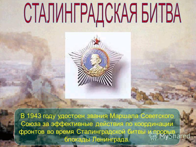 В 1943 году удостоен звания Маршала Советского Союза за эффективные действия по координации фронтов во время Сталинградской битвы и прорыв блокады Ленинграда.