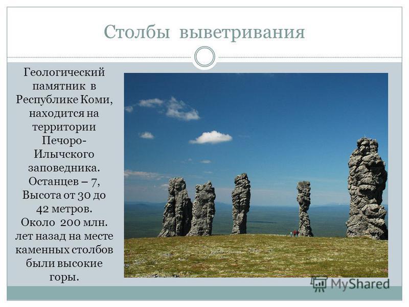 Столбы выветривания Геологический памятник в Республике Коми, находится на территории Печоро- Илычского заповедника. Останцев – 7, Высота от 30 до 42 метров. Около 200 млн. лет назад на месте каменных столбов были высокие горы.