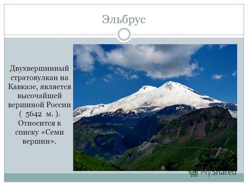 Эльбрус Двухвершинный стратовулкан на Кавказе, является высочайшей вершиной России ( 5642 м. ). Относится к списку «Семи вершин».