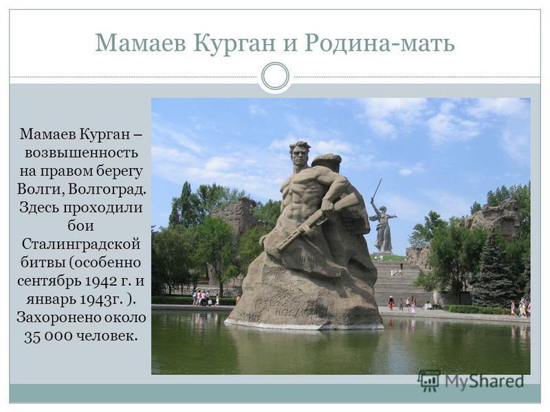 Мамаев Курган и Родина-мать Мамаев Курган – возвышенность на правом берегу Волги, Волгоград. Здесь проходили бои Сталинградской битвы (особенно сентябрь 1942 г. и январь 1943 г. ). Захоронено около 35 000 человек.