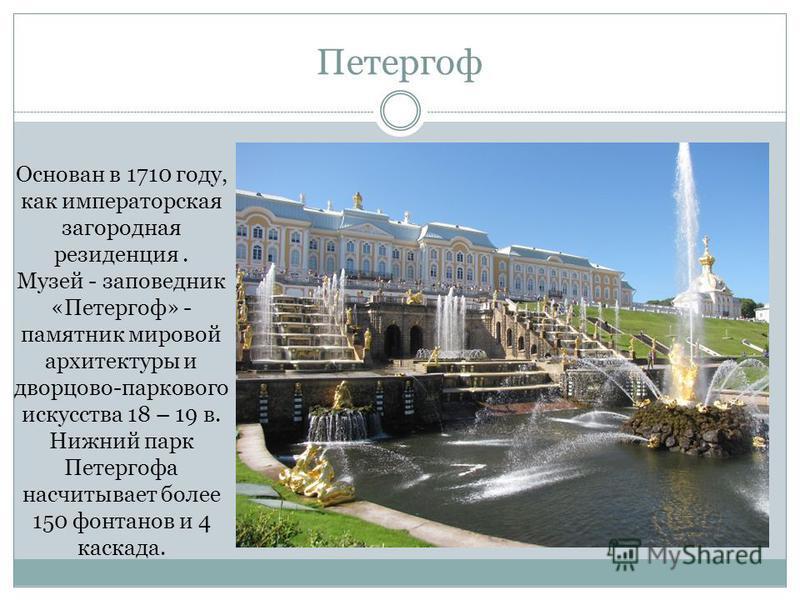 Петергоф Основан в 1710 году, как императорская загородная резиденция. Музей - заповедник «Петергоф» - памятник мировой архитектуры и дворцово-паркового искусства 18 – 19 в. Нижний парк Петергофа насчитывает более 150 фонтанов и 4 каскада.