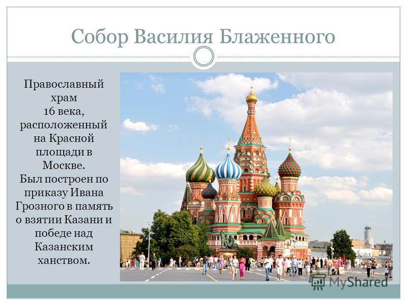 Собор Василия Блаженного Православный храм 16 века, расположенный на Красной площади в Москве. Был построен по приказу Ивана Грозного в память о взятии Казани и победе над Казанским ханством.