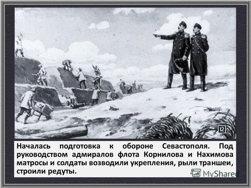 Началась подготовка к обороне Севастополя. Под руководством адмиралов флота Корнилова и Нахимова матросы и солдаты возводили укрепления, рыли траншеи, строили редуты.