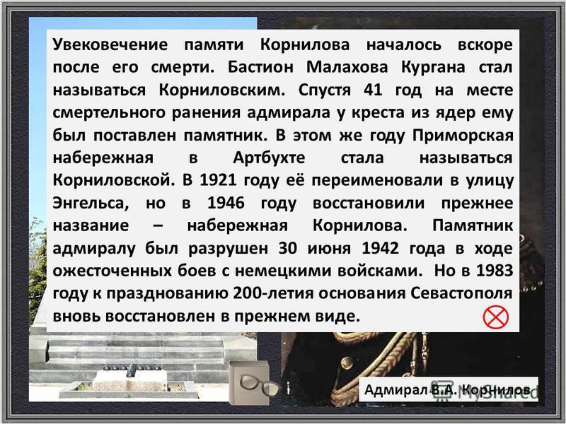 Адмирал В.А. Корнилов Увековечение памяти Корнилова началось вскоре после его смерти. Бастион Малахова Кургана стал называться Корниловским. Спустя 41 год на месте смертельного ранения адмирала у креста из ядер ему был поставлен памятник. В этом же г