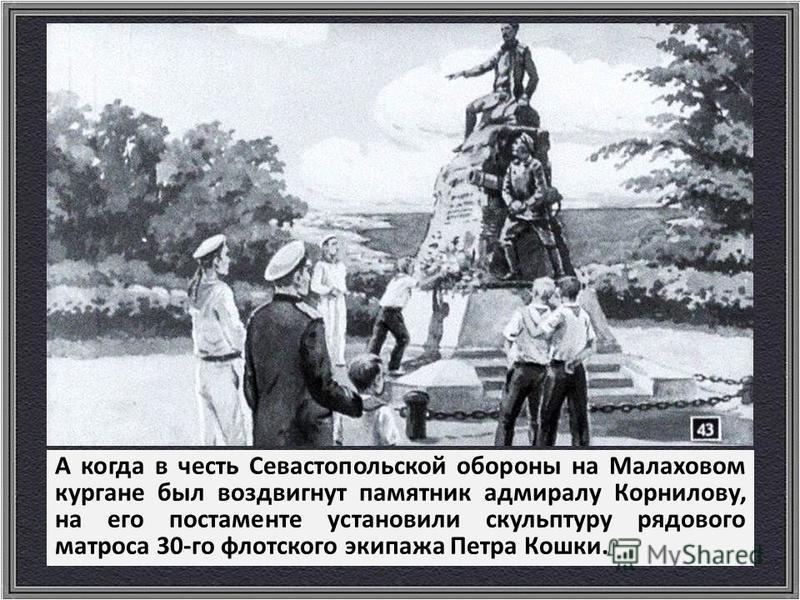 А когда в честь Севастопольской обороны на Малаховом кургане был воздвигнут памятник адмиралу Корнилову, на его постаменте установили скульптуру рядового матроса 30-го флотского экипажа Петра Кошки.