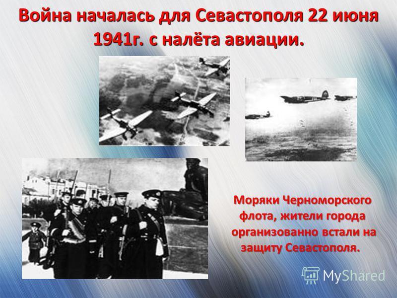Война началась для Севастополя 22 июня 1941 г. с налёта авиации. Моряки Черноморского флота, жители города организованно встали на защиту Севастополя. организованно встали на защиту Севастополя.
