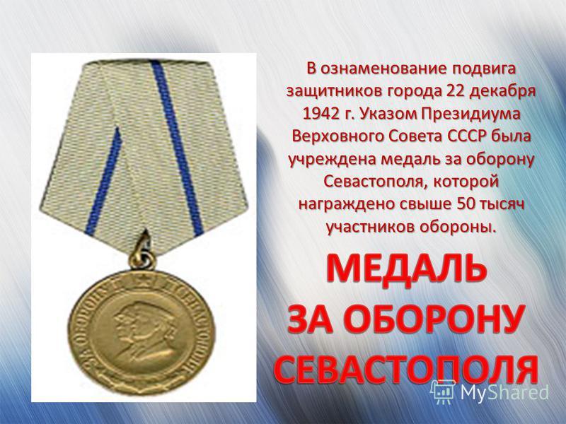 В ознаменование подвига защитников города 22 декабря 1942 г. Указом Президиума Верховного Совета СССР была учреждена медаль за оборону Севастополя, которой награждено свыше 50 тысяч участников обороны.