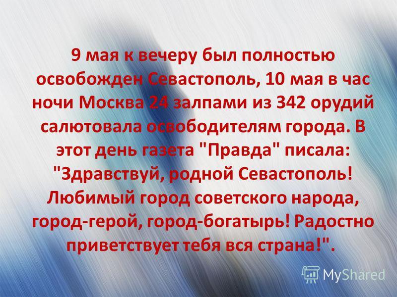 9 мая к вечеру был полностью освобожден Севастополь, 10 мая в час ночи Москва 24 залпами из 342 орудий салютовала освободителям города. В этот день газета