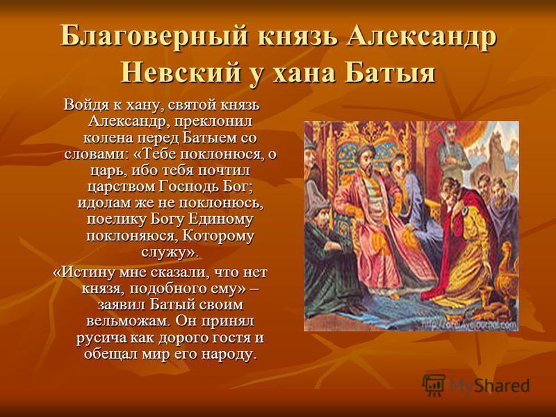 Благоверный князь Александр Невсякий у хана Батыя Войдя к хану, святой князь Александр, преклонил колена перед Батыем со словами: «Тебе поклонюсь, о царь, ибо тебя почтил царством Господь Бог; идолам же не поклонюсь, поелику Богу Единому поклоняются,