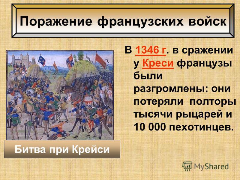 Поражение французских войск В 1346 г. в сражении у Креси французы были разгромлены: они потеряли полторы тысячи рыцарей и 10 000 пехотинцев. Битва при Крейси