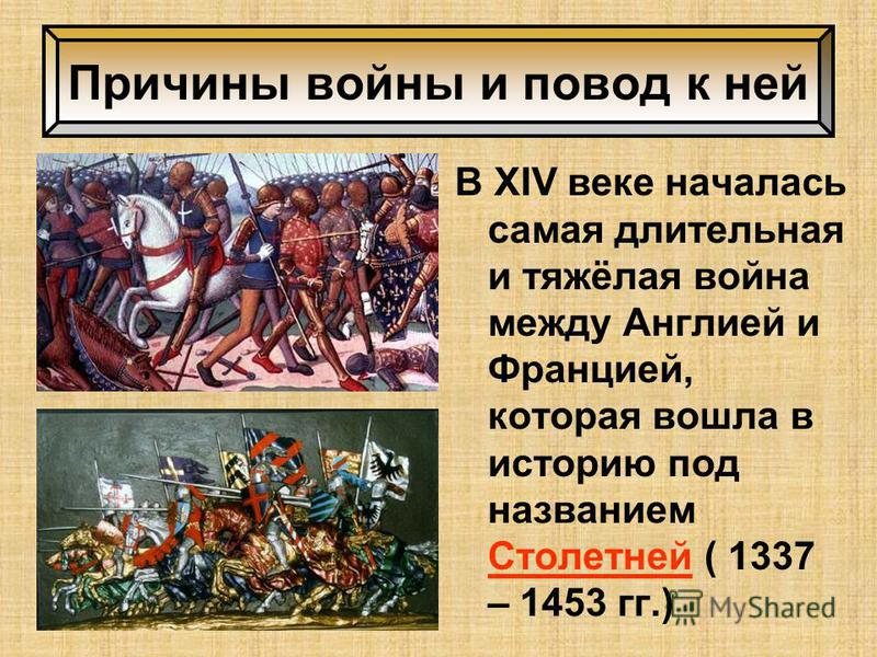 В XIV веке началась самая длительная и тяжёлая война между Англией и Францией, которая вошла в историю под названием Столетней ( 1337 – 1453 гг.) Причины войны и повод к ней