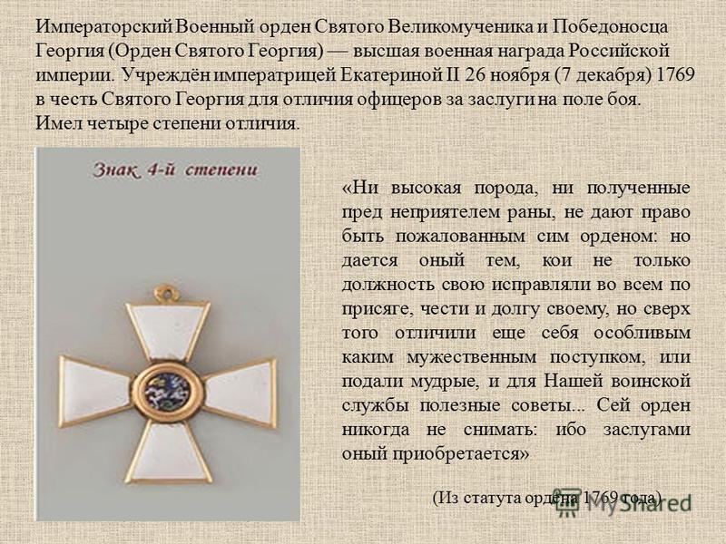 Императорский Военный орден Святого Великомученика и Победоносца Георгия (Орден Святого Георгия) высшая военная награда Российской империи. Учреждён императрицей Екатериной II 26 ноября (7 декабря) 1769 в честь Святого Георгия для отличия офицеров за