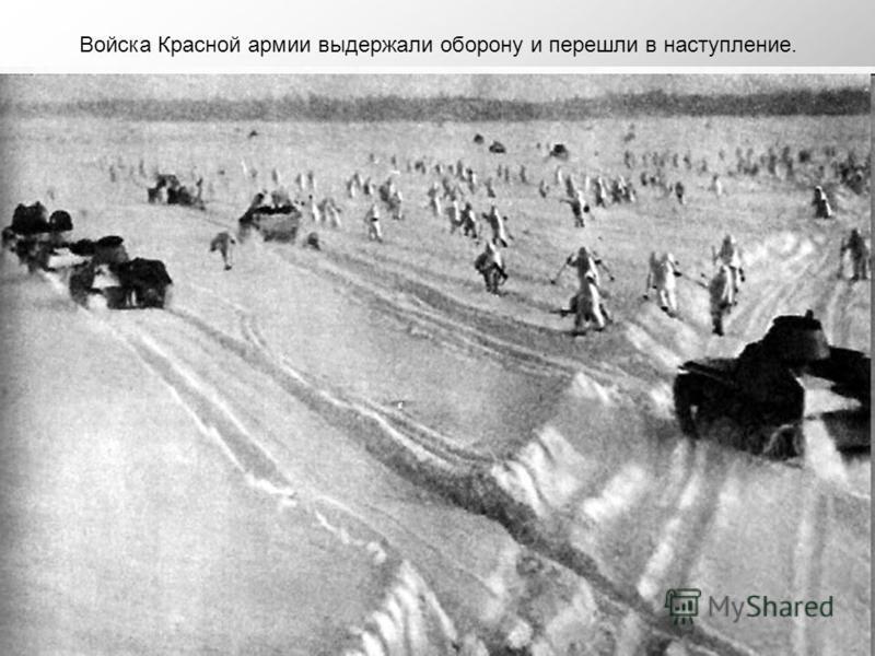 Войска Красной армии выдержали оборону и перешли в наступление.