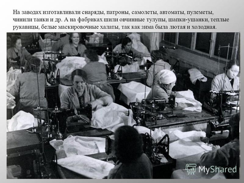На заводах изготавливали снаряды, патроны, самолеты, автоматы, пулеметы, чинили танки и др. А на фабриках шили овчинные тулупы, шапки-ушанки, теплые рукавицы, белые маскировочные халаты, так как зима была лютая и холодная.
