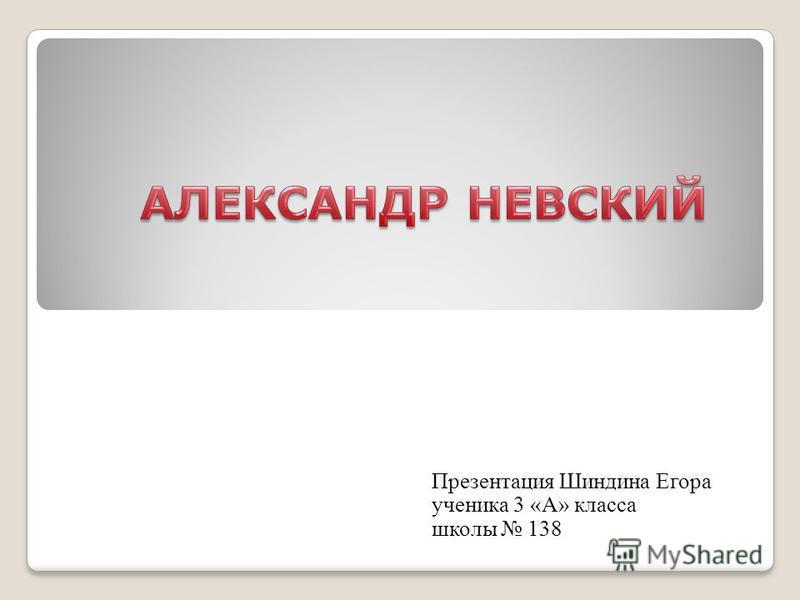Презентация Шиндина Егора ученика 3 «А» класса школы 138