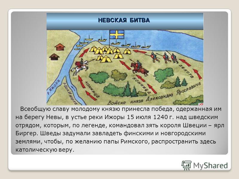 Всеобщую славу молодому князю принесла победа, одержанная им на берегу Невы, в устье реки Ижоры 15 июля 1240 г. над шведским отрядом, которым, по легенде, командовал зять короля Швеции – ярл Биргер. Шведы задумали завладеть финскими и новгородскими з