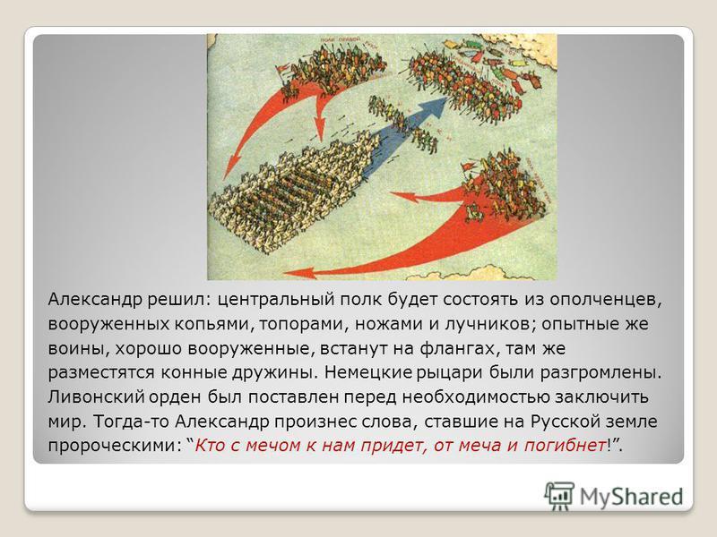 Александр решил: центральный полк будет состоять из ополченцев, вооруженных копьями, топорами, ножами и лучников; опытные же воины, хорошо вооруженные, встанут на флангах, там же разместятся конные дружины. Немецкие рыцари были разгромлены. Ливонский